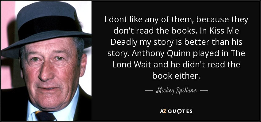 I dont like any of them, because they don't read the books. In Kiss Me Deadly my story is better than his story. Anthony Quinn played in The Lond Wait and he didn't read the book either. - Mickey Spillane