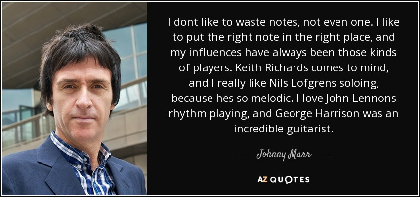 I dont like to waste notes, not even one. I like to put the right note in the right place, and my influences have always been those kinds of players. Keith Richards comes to mind, and I really like Nils Lofgrens soloing, because hes so melodic. I love John Lennons rhythm playing, and George Harrison was an incredible guitarist. - Johnny Marr