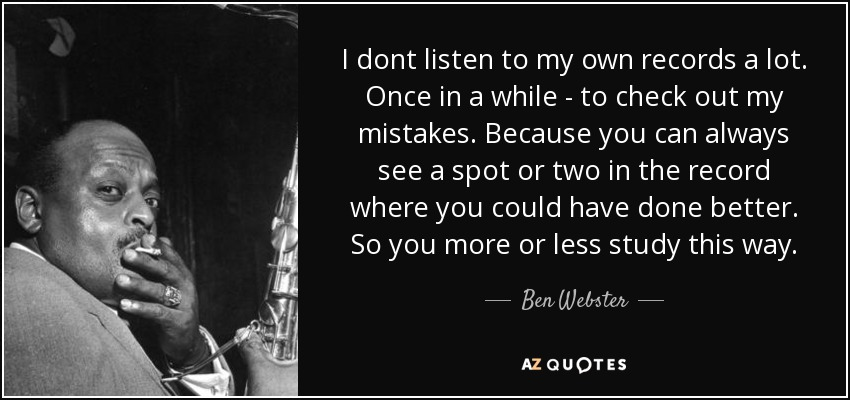 I dont listen to my own records a lot. Once in a while - to check out my mistakes. Because you can always see a spot or two in the record where you could have done better. So you more or less study this way. - Ben Webster