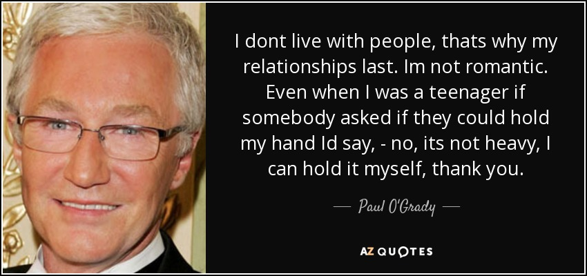 I dont live with people, thats why my relationships last. Im not romantic. Even when I was a teenager if somebody asked if they could hold my hand Id say, - no, its not heavy, I can hold it myself, thank you. - Paul O'Grady