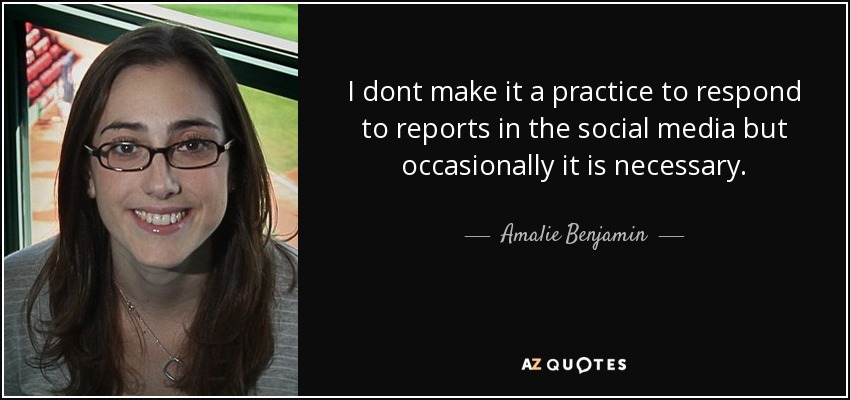 I dont make it a practice to respond to reports in the social media but occasionally it is necessary. - Amalie Benjamin