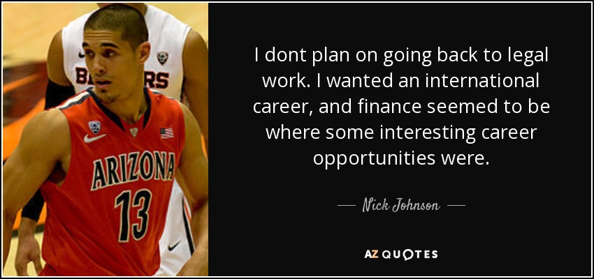 I dont plan on going back to legal work. I wanted an international career, and finance seemed to be where some interesting career opportunities were. - Nick Johnson