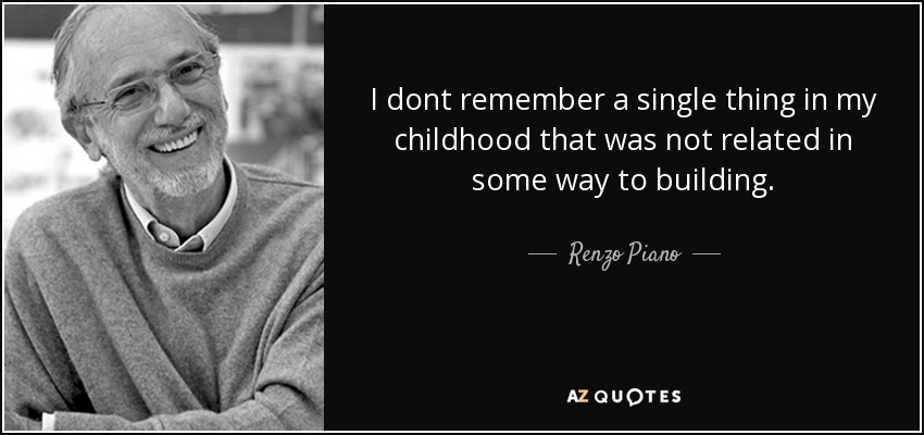I dont remember a single thing in my childhood that was not related in some way to building. - Renzo Piano