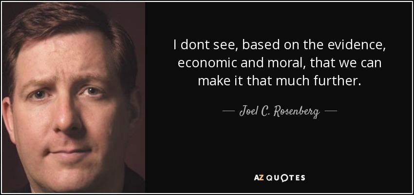 I dont see, based on the evidence, economic and moral, that we can make it that much further. - Joel C. Rosenberg