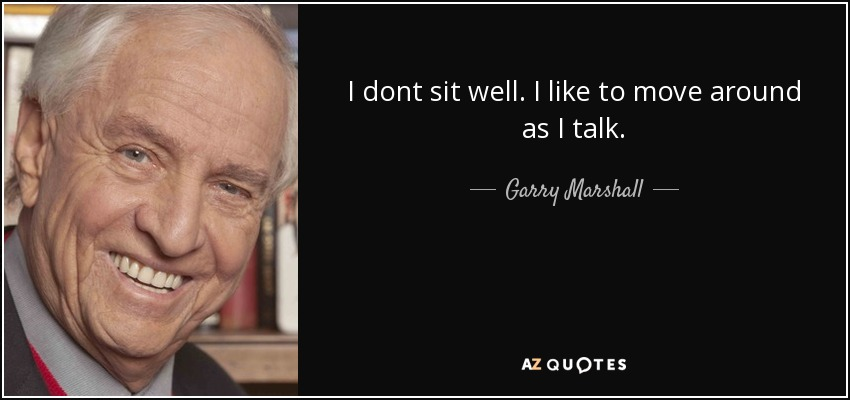I dont sit well. I like to move around as I talk. - Garry Marshall