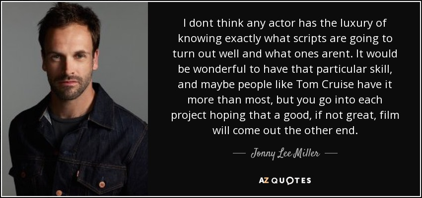 I dont think any actor has the luxury of knowing exactly what scripts are going to turn out well and what ones arent. It would be wonderful to have that particular skill, and maybe people like Tom Cruise have it more than most, but you go into each project hoping that a good, if not great, film will come out the other end. - Jonny Lee Miller