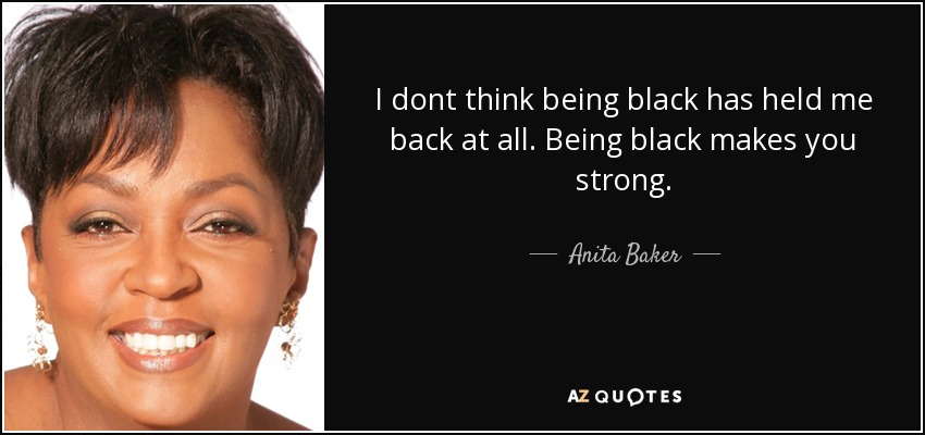 I dont think being black has held me back at all. Being black makes you strong. - Anita Baker