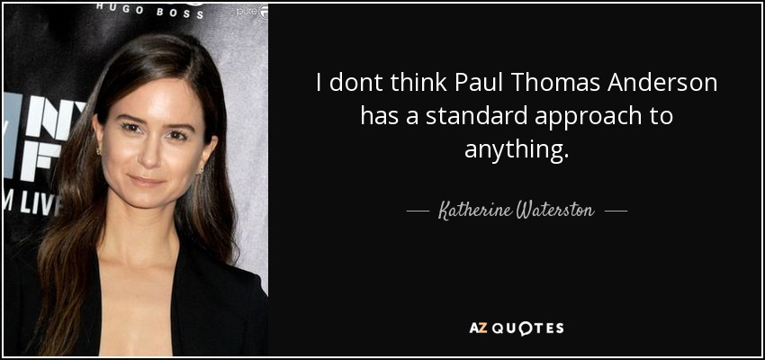 I dont think Paul Thomas Anderson has a standard approach to anything. - Katherine Waterston