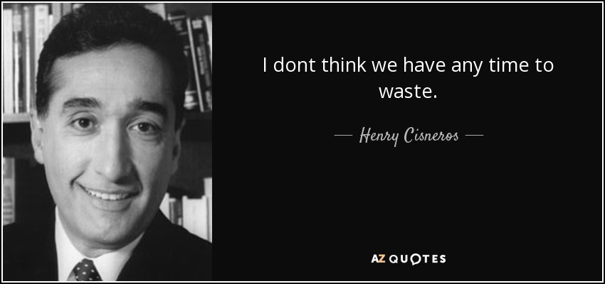 I dont think we have any time to waste. - Henry Cisneros