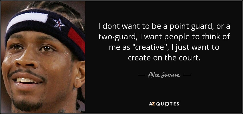 I dont want to be a point guard, or a two-guard, I want people to think of me as