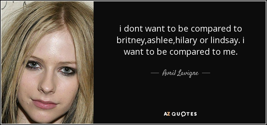 i dont want to be compared to britney,ashlee,hilary or lindsay. i want to be compared to me. - Avril Lavigne