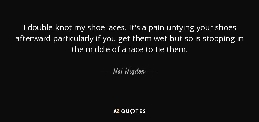 I double-knot my shoe laces. It's a pain untying your shoes afterward-particularly if you get them wet-but so is stopping in the middle of a race to tie them. - Hal Higdon