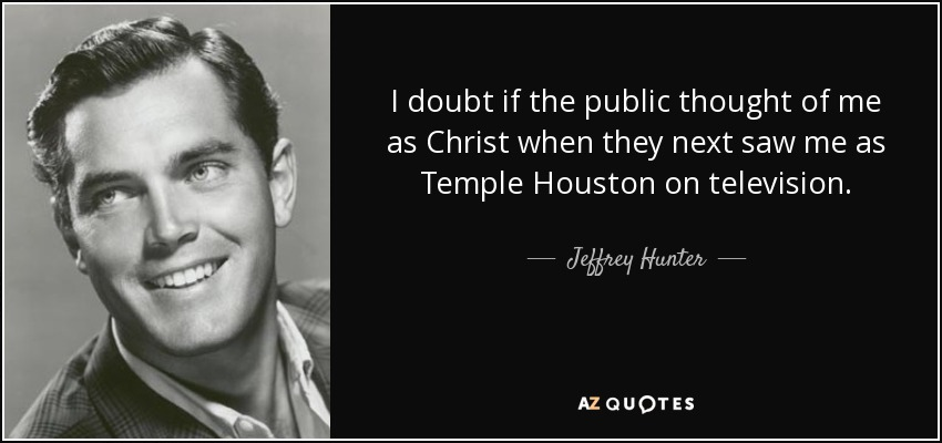 I doubt if the public thought of me as Christ when they next saw me as Temple Houston on television. - Jeffrey Hunter