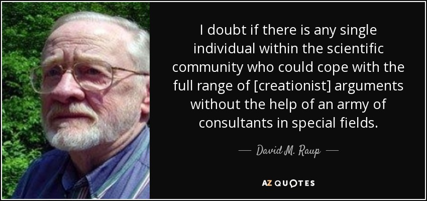 I doubt if there is any single individual within the scientific community who could cope with the full range of [creationist] arguments without the help of an army of consultants in special fields. - David M. Raup