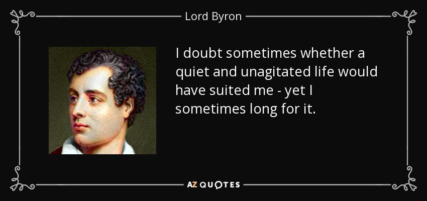 I doubt sometimes whether a quiet and unagitated life would have suited me - yet I sometimes long for it. - Lord Byron