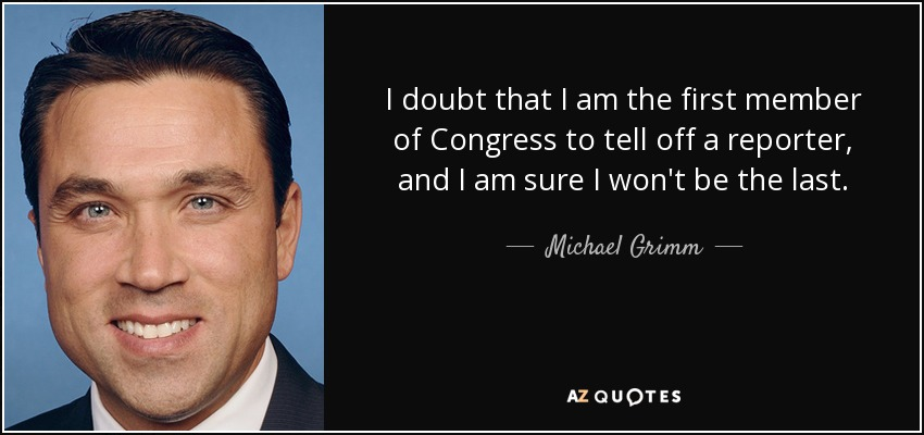 I doubt that I am the first member of Congress to tell off a reporter, and I am sure I won't be the last. - Michael Grimm