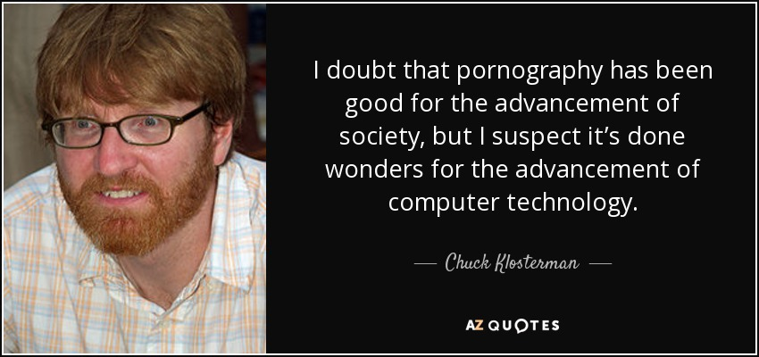 I doubt that pornography has been good for the advancement of society, but I suspect it's done wonders for the advancement of computer technology. - Chuck Klosterman