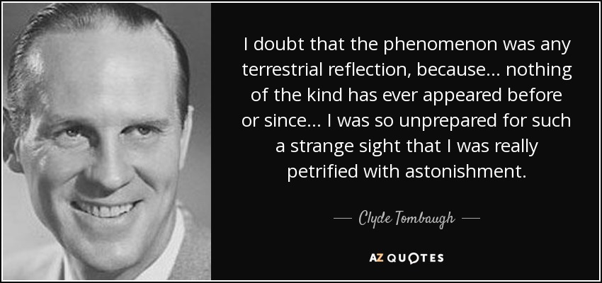 I doubt that the phenomenon was any terrestrial reflection, because... nothing of the kind has ever appeared before or since... I was so unprepared for such a strange sight that I was really petrified with astonishment. - Clyde Tombaugh