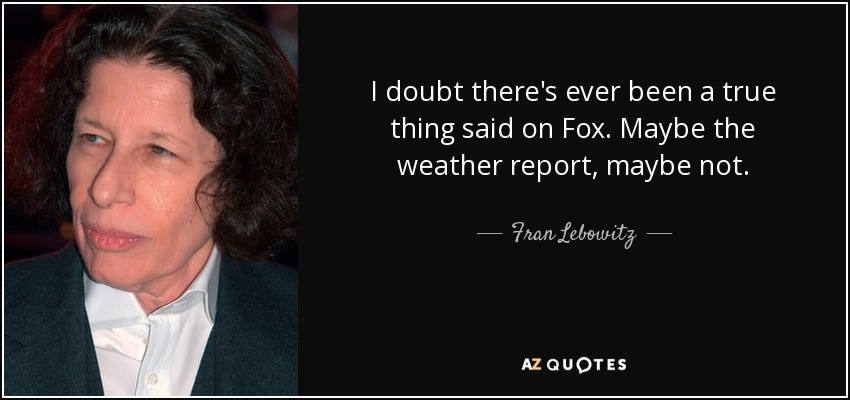 I doubt there's ever been a true thing said on Fox. Maybe the weather report, maybe not. - Fran Lebowitz