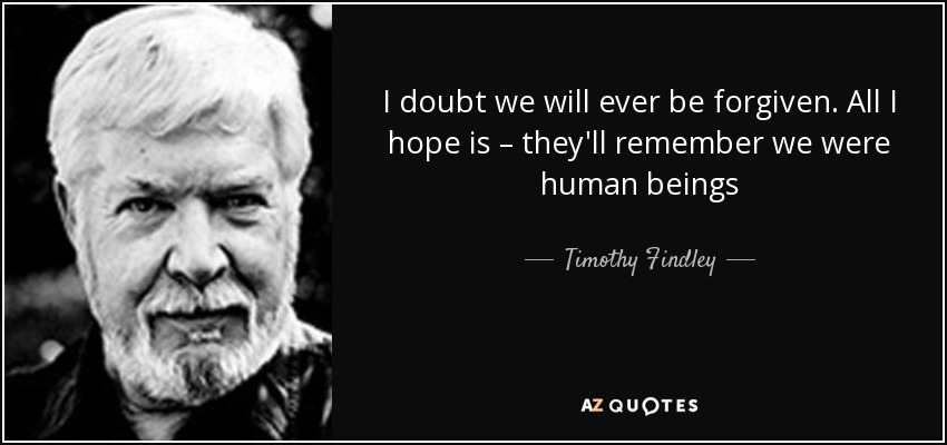 I doubt we will ever be forgiven. All I hope is – they'll remember we were human beings - Timothy Findley