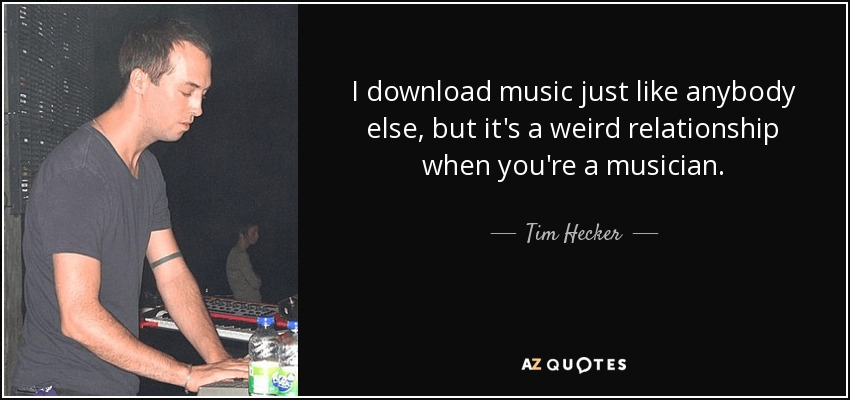 I download music just like anybody else, but it's a weird relationship when you're a musician. - Tim Hecker