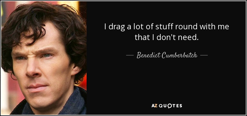 I drag a lot of stuff round with me that I don't need. - Benedict Cumberbatch