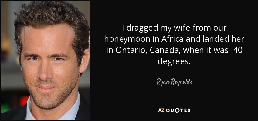 I dragged my wife from our honeymoon in Africa and landed her in Ontario, Canada, when it was -40 degrees. - Ryan Reynolds