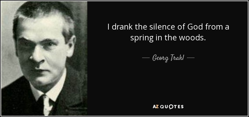 I drank the silence of God from a spring in the woods. - Georg Trakl
