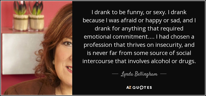 I drank to be funny, or sexy. I drank because I was afraid or happy or sad, and I drank for anything that required emotional commitment. ... I had chosen a profession that thrives on insecurity, and is never far from some source of social intercourse that involves alcohol or drugs. - Lynda Bellingham