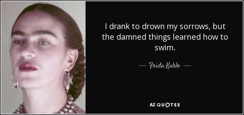 I drank to drown my sorrows, but the damned things learned how to swim. - Frida Kahlo