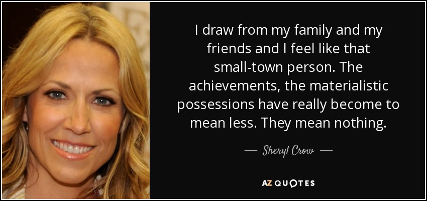 I draw from my family and my friends and I feel like that small-town person. The achievements, the materialistic possessions have really become to mean less. They mean nothing. - Sheryl Crow