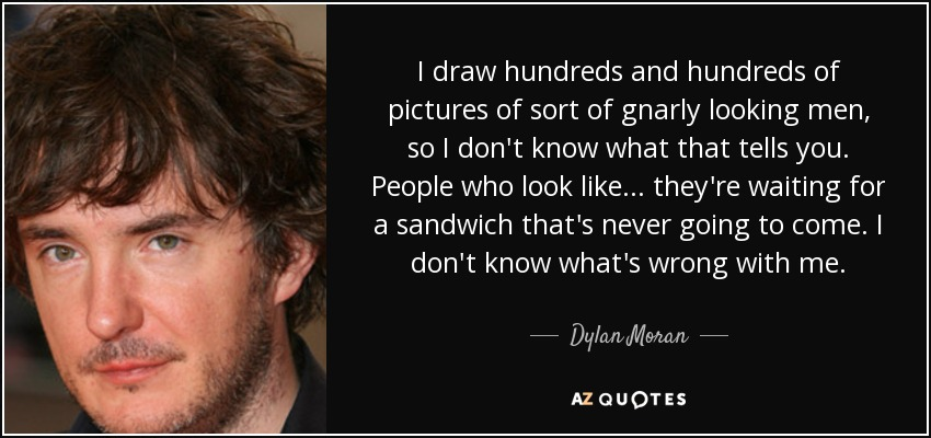 I draw hundreds and hundreds of pictures of sort of gnarly looking men, so I don't know what that tells you. People who look like... they're waiting for a sandwich that's never going to come. I don't know what's wrong with me. - Dylan Moran