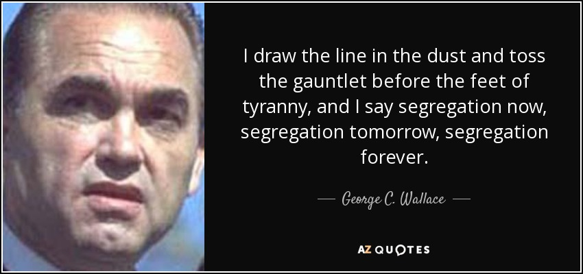 I draw the line in the dust and toss the gauntlet before the feet of tyranny, and I say segregation now, segregation tomorrow, segregation forever. - George C. Wallace