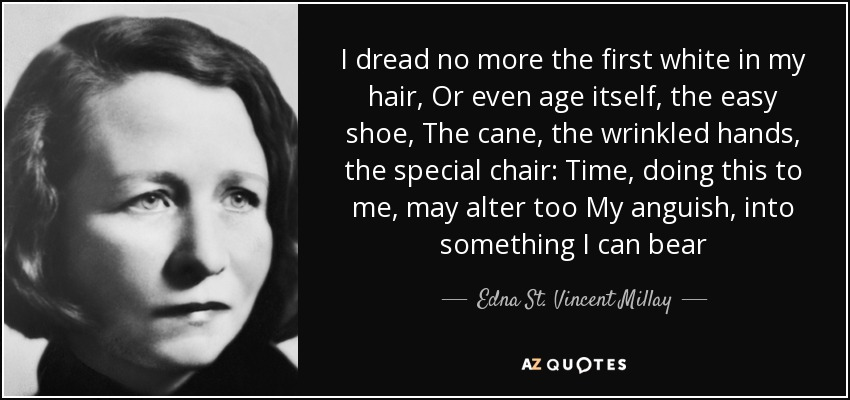I dread no more the first white in my hair, Or even age itself, the easy shoe, The cane, the wrinkled hands, the special chair: Time, doing this to me, may alter too My anguish, into something I can bear - Edna St. Vincent Millay