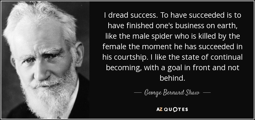 I dread success. To have succeeded is to have finished one's business on earth, like the male spider who is killed by the female the moment he has succeeded in his courtship. I like the state of continual becoming, with a goal in front and not behind. - George Bernard Shaw