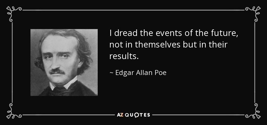 I dread the events of the future, not in themselves but in their results. - Edgar Allan Poe