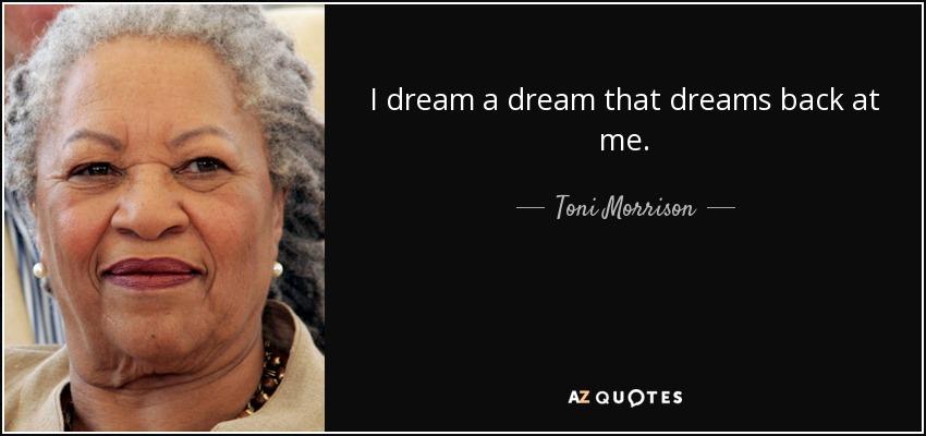 I dream a dream that dreams back at me - Toni Morrison