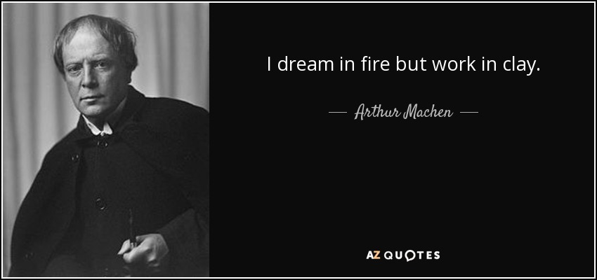 I dream in fire but work in clay. - Arthur Machen
