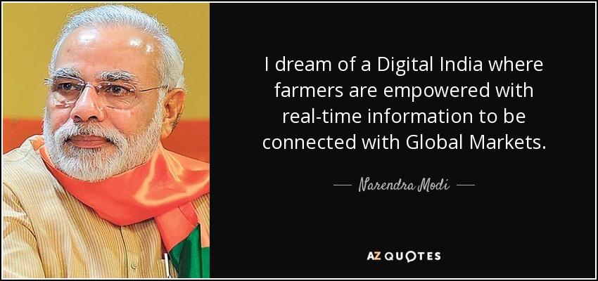 I dream of a Digital India where farmers are empowered with real-time information to be connected with Global Markets. - Narendra Modi