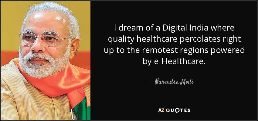 I dream of a Digital India where quality healthcare percolates right up to the remotest regions powered by e-Healthcare. - Narendra Modi