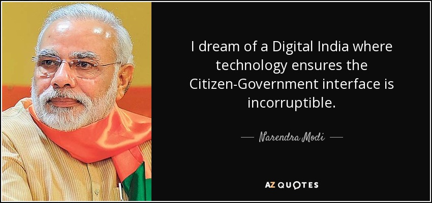 I dream of a Digital India where technology ensures the Citizen-Government interface is incorruptible. - Narendra Modi