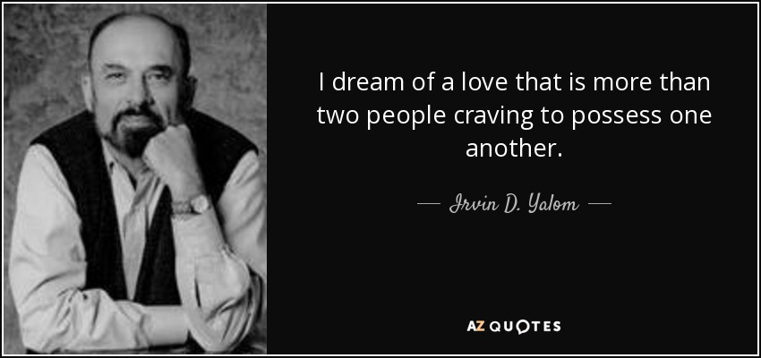 I dream of a love that is more than two people craving to possess one another. - Irvin D. Yalom