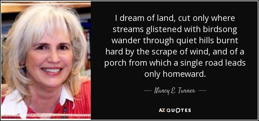I dream of land, cut only where streams glistened with birdsong wander through quiet hills burnt hard by the scrape of wind, and of a porch from which a single road leads only homeward. - Nancy E. Turner