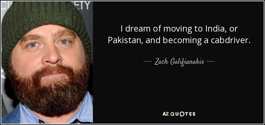 I dream of moving to India, or Pakistan, and becoming a cabdriver. - Zach Galifianakis