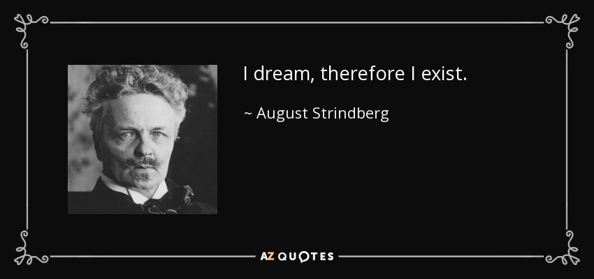 I dream, therefore I exist. - August Strindberg