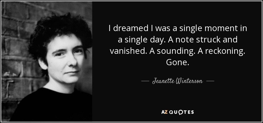 I dreamed I was a single moment in a single day. A note struck and vanished. A sounding. A reckoning. Gone. - Jeanette Winterson