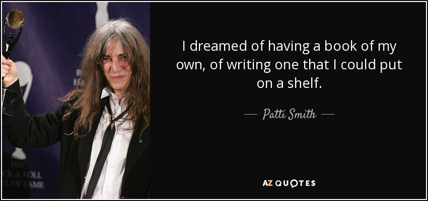 I dreamed of having a book of my own, of writing one that I could put on a shelf. - Patti Smith
