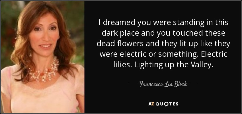 I dreamed you were standing in this dark place and you touched these dead flowers and they lit up like they were electric or something. Electric lilies. Lighting up the Valley. - Francesca Lia Block