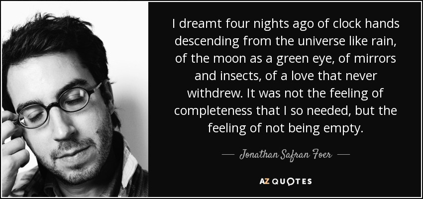 I dreamt four nights ago of clock hands descending from the universe like rain, of the moon as a green eye, of mirrors and insects, of a love that never withdrew. It was not the feeling of completeness that I so needed, but the feeling of not being empty. - Jonathan Safran Foer