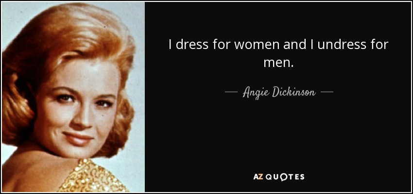 I dress for women and I undress for men. - Angie Dickinson